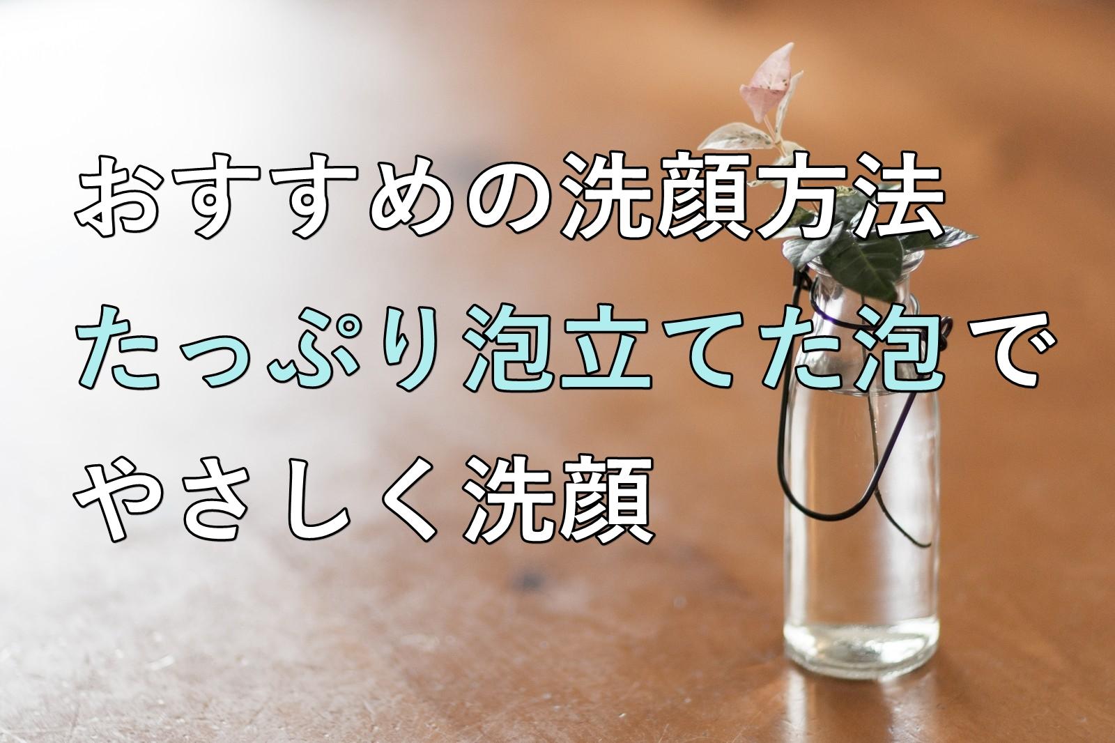 おすすめの洗顔方法、たっぷり泡立てた泡でやさしく洗顔